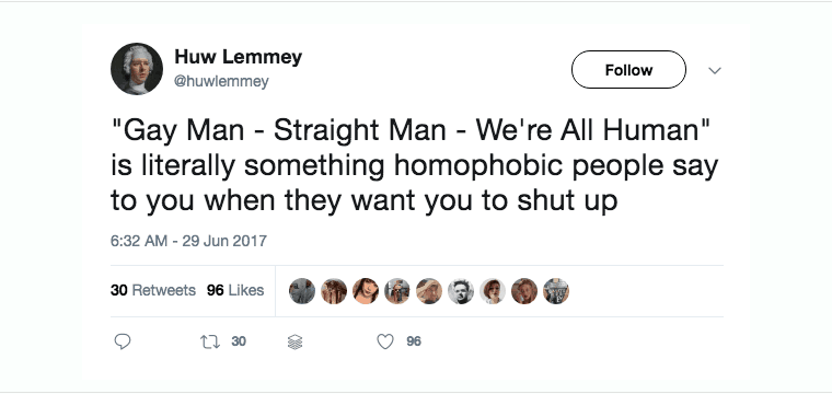 """Tweet: """"Gay Man, Straight Man, We're All Human is literally something homophobic people say to you when they want you to shut up."""""""